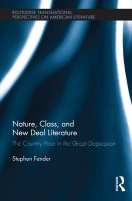 Nature, Class, and New Deal Literature: The Country Poor in the Great Depression - Routledge Transnational Perspectives on American Literature (Hardback)