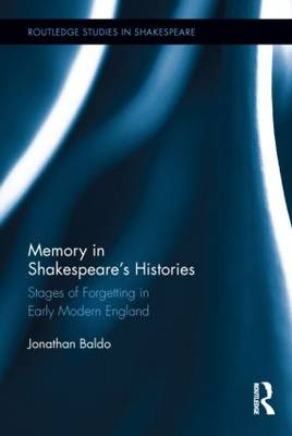 Memory in Shakespeare's Histories: Stages of Forgetting in Early Modern England - Routledge Studies in Shakespeare (Hardback)
