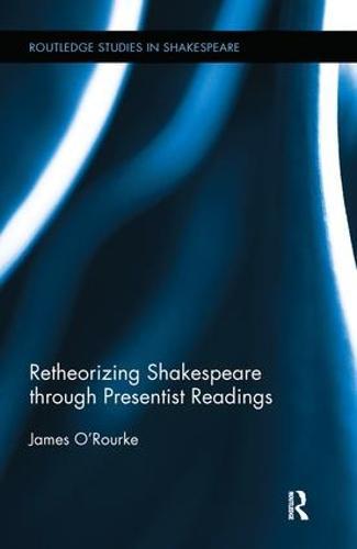 Retheorizing Shakespeare through Presentist Readings - Routledge Studies in Shakespeare (Hardback)