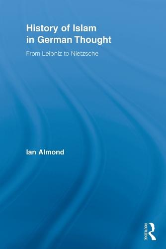 History of Islam in German Thought: From Leibniz to Nietzsche (Paperback)