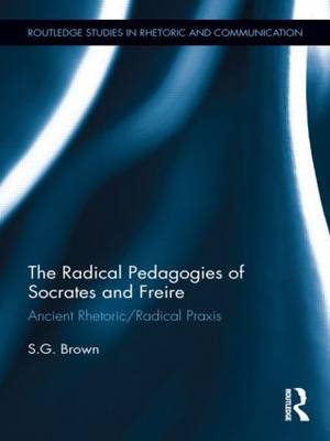 The Radical Pedagogies of Socrates and Freire: Ancient Rhetoric/Radical Praxis - Routledge Studies in Rhetoric and Communication (Hardback)