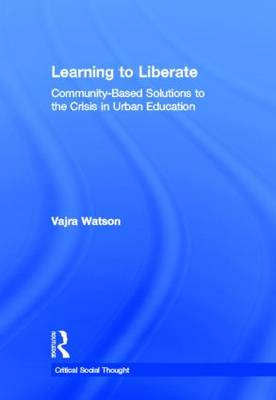 Learning to Liberate: Community-Based Solutions to the Crisis in Urban Education - Critical Social Thought (Hardback)