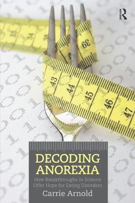 Decoding Anorexia: How Breakthroughs in Science Offer Hope for Eating Disorders (Paperback)