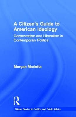 A Citizen's Guide to American Ideology: Conservatism and Liberalism in Contemporary Politics - Citizen Guides to Politics and Public Affairs (Hardback)