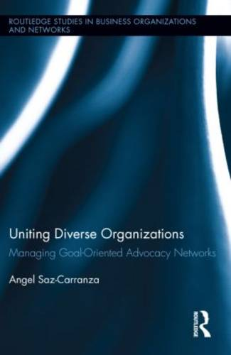 Uniting Diverse Organizations: Managing Goal-Oriented Advocacy Networks - Routledge Studies in Business Organizations and Networks (Hardback)