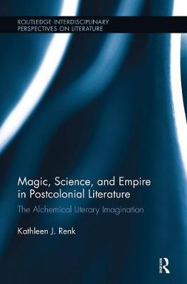 Magic, Science, and Empire in Postcolonial Literature: The Alchemical Literary Imagination - Routledge Interdisciplinary Perspectives on Literature (Hardback)