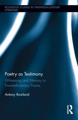 Poetry as Testimony: Witnessing and Memory in Twentieth-century Poems - Routledge Studies in Twentieth-Century Literature (Hardback)