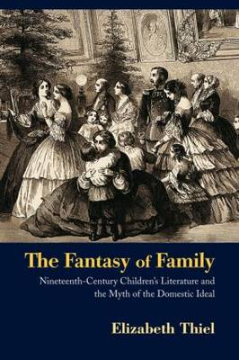 The Fantasy of Family: Nineteenth-Century Children's Literature and the Myth of the Domestic Ideal (Paperback)