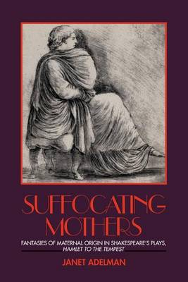 Suffocating Mothers: Fantasies of Maternal Origin in Shakespeare's Plays, Hamlet to the Tempest (Paperback)