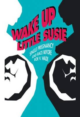Wake Up Little Susie: Single Pregnancy and Race Before Roe v Wade (Hardback)