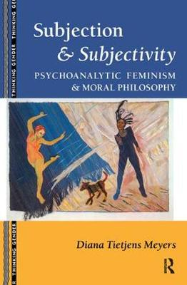 Subjection and Subjectivity: Psychoanalytic Feminism and Moral Philosophy - Thinking Gender (Hardback)