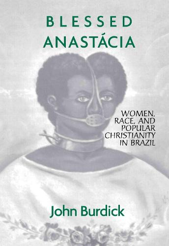 Blessed Anastacia: Women, Race and Popular Christianity in Brazil (Hardback)
