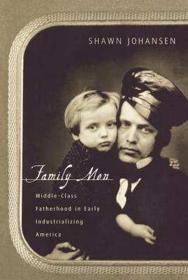 Family Men: Middle-Class Fatherhood in Industrializing America (Paperback)