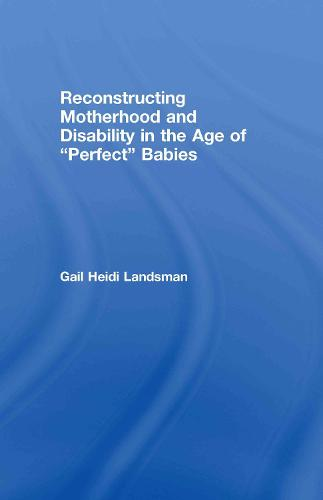 Reconstructing Motherhood and Disability in the Age of Perfect Babies (Hardback)