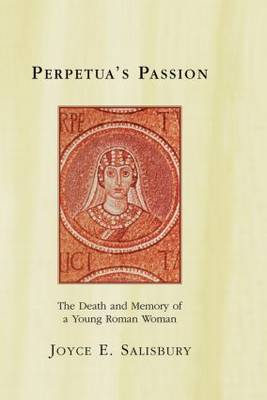 Perpetua's Passion: The Death and Memory of a Young Roman Woman (Hardback)