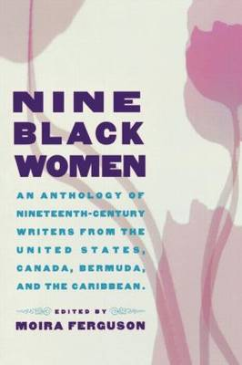 Nine Black Women: An Anthology of Nineteenth-Century Writers from the United States, Canada, Bermuda and the Caribbean (Paperback)