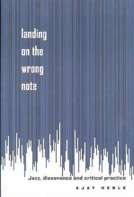 Landing on the Wrong Note: Jazz, Dissonance, and Critical Practice (Hardback)