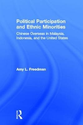 Political Participation and Ethnic Minorities: Chinese Overseas in Malaysia, Indonesia, and the United States (Hardback)