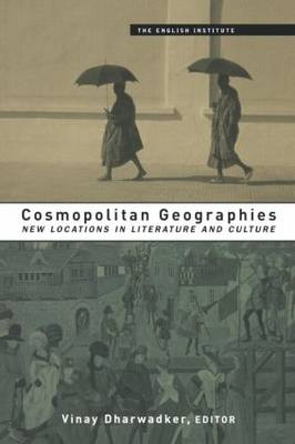 Cosmopolitan Geographies: New Locations in Literature and Culture - Essays from the English Institute (Paperback)