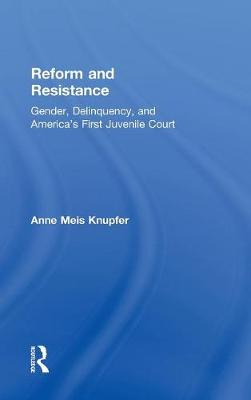 Reform and Resistance: Gender, Delinquency, and America's First Juvenile Court (Hardback)