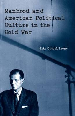 Manhood and American Political Culture in the Cold War: Masculinity, the Vital Center and American Political Culture in the Cold War, 1949-1963 (Hardback)