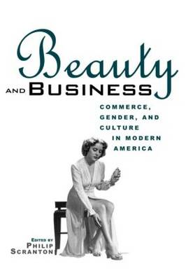 Beauty and Business: Commerce, Gender, and Culture in Modern America - Hagley Perspectives on Business and Culture (Paperback)
