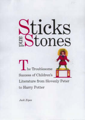 Sticks and Stones: The Troublesome Success of Children's Literature from Slovenly Peter to Harry Potter (Hardback)