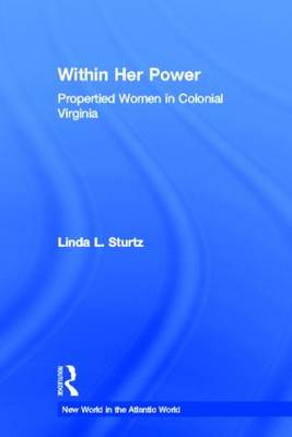 Within Her Power: Propertied Women in Colonial Virginia - New World in the Atlantic World (Hardback)