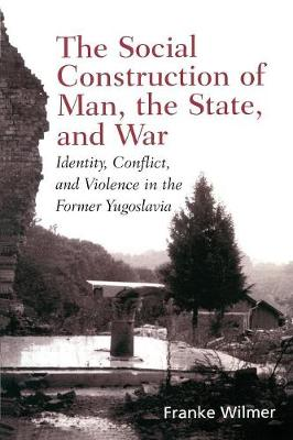 The Social Construction of Man, the State and War: Identity, Conflict, and Violence in Former Yugoslavia (Paperback)