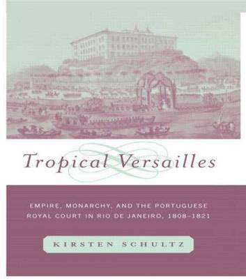 Tropical Versailles: Empire, Monarchy, and the Portuguese Royal Court in Rio de Janeiro, 1808-1821 - New World in the Atlantic World (Hardback)