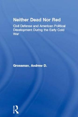 Neither Dead Nor Red: Civil Defense and American Political Development During the Early Cold War (Hardback)