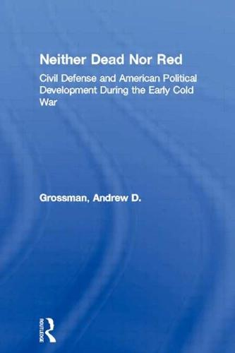 Neither Dead Nor Red: Civil Defense and American Political Development During the Early Cold War (Paperback)