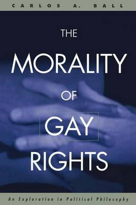 The Morality of Gay Rights: An Exploration in Political Philosophy (Hardback)