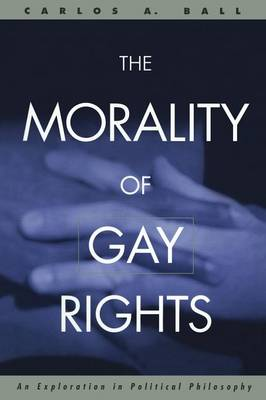 The Morality of Gay Rights: An Exploration in Political Philosophy (Paperback)
