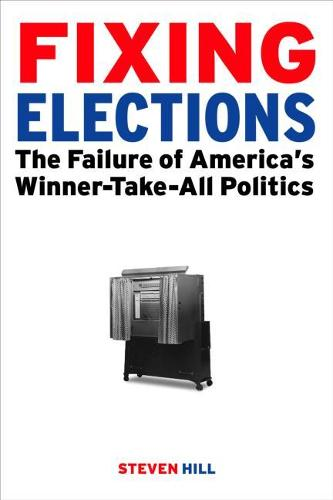 Fixing Elections: The Failure of America's Winner Take All Politics (Hardback)
