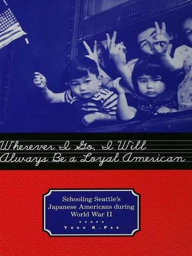 Wherever I Go, I Will Always Be a Loyal American: Seattle's Japanese American Schoolchildren During World War II - Studies in the History of Education (Hardback)