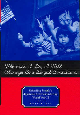 Wherever I Go, I Will Always Be a Loyal American: Seattle's Japanese American Schoolchildren During World War II - Studies in the History of Education (Paperback)