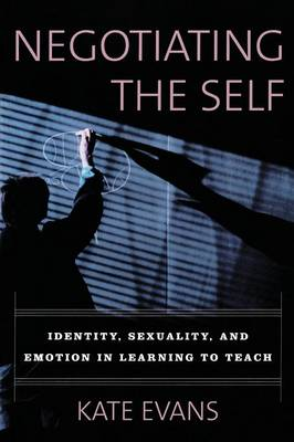 Negotiating the Self: Identity, Sexuality, and Emotion in Learning to Teach (Paperback)