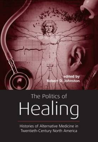 The Politics of Healing: Histories of Alternative Medicine in Twentieth-Century North America (Paperback)