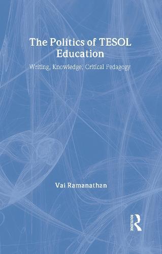 The Politics of TESOL Education: Writing, Knowledge, Critical Pedagogy (Hardback)