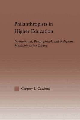 Philanthropists in Higher Education: Institutional, Biographical, and Religious Motivations for Giving - RoutledgeFalmer Studies in Higher Education (Hardback)