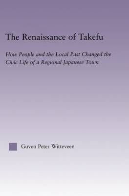 The Renaissance of Takefu: How People and the Local Past Changed the Civic Life of a Regional Japanese Town - East Asia: History, Politics, Sociology and Culture (Hardback)