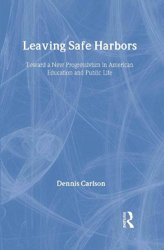 Leaving Safe Harbors: Toward a New Progressivism in American Education and Public Life (Hardback)