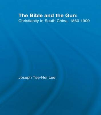 The Bible and the Gun: Christianity in South China, 1860-1900 (Hardback)
