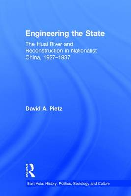 Engineering the State: The Huai River and Reconstruction in Nationalist China, 1927-37 - East Asia: History, Politics, Sociology and Culture (Hardback)