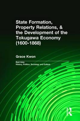 State Formation, Property Relations, & the Development of the Tokugawa Economy (1600-1868) - East Asia: History, Politics, Sociology and Culture (Hardback)