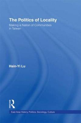 The Politics of Locality: Making a Nation of Communities in Taiwan - East Asia: History, Politics, Sociology and Culture (Hardback)