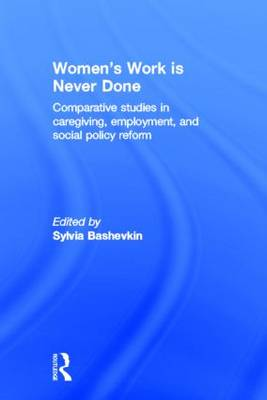 Women's Work is Never Done: Comparative Studies in Care-Giving, Employment, and Social Policy Reform (Hardback)