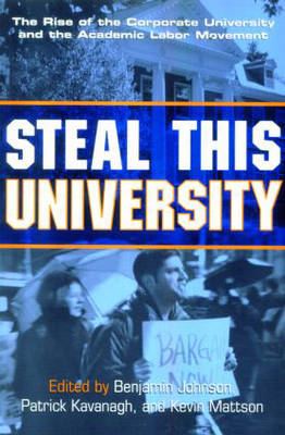 Steal This University: The Rise of the Corporate University and the Academic Labor Movement (Paperback)