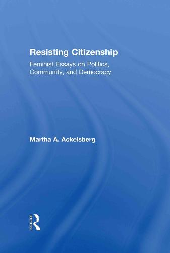Resisting Citizenship: Feminist Essays on Politics, Community, and Democracy (Hardback)